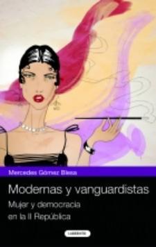 Mercedes Gómez Blesa: Modernas y vanguardistas. Mujer y democracia en la II República (Laberinto, 2009)