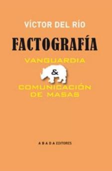 Víctor del Río: Factografía. Vanguardia y comunicación de masas (Abada, 2010)