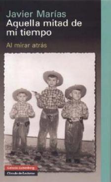 Javier Marías: Aquella mitad de mi tiempo. Al mirar atrás (Galaxia Gutenberg/Círculo de Lectores, 2008)