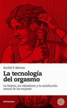 Rachel P. Maines: La tecnología del orgasmo. La histeria, los vibradores y la satisfacción sexual de las mujeres (milrazones, 2010)