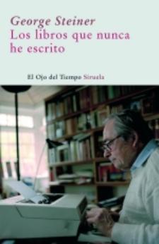 George Steiner: Los libros que nunca he escrito (Siruela, 2008)