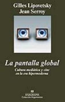 Gilles Lipovetsky y Jean Serroy: La pantalla global. Cultura mediática y cine en la era hipermoderna (Anagrama, 2009)